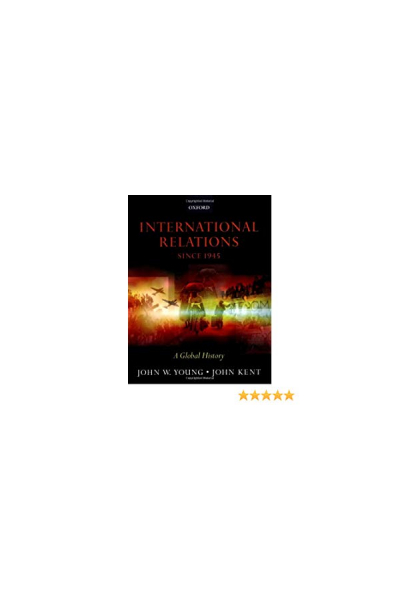 international relations since 1945 a global history (john young, john kent)