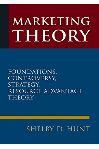 Marketing Theory: Foundations, Controversy, Strategy, and Resource-advantage Theory (Shelby D. Hunt Marketing Theory: Foundations, Controversy, Strategy, and Resource-advantage Theory (Shelby D. Hunt