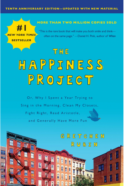 The Happiness Project: Or, Why I Spent a Year Trying to Sing in the Morning, Clean My Closets, Fight The Happiness Project: Or, Why I Spent a Year Trying to Sing in the Morning, Clean My Closets, Fight