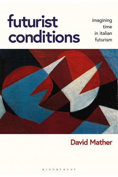 Futurist Conditions: Imagining Time in Italian Futurism ( David Mather)